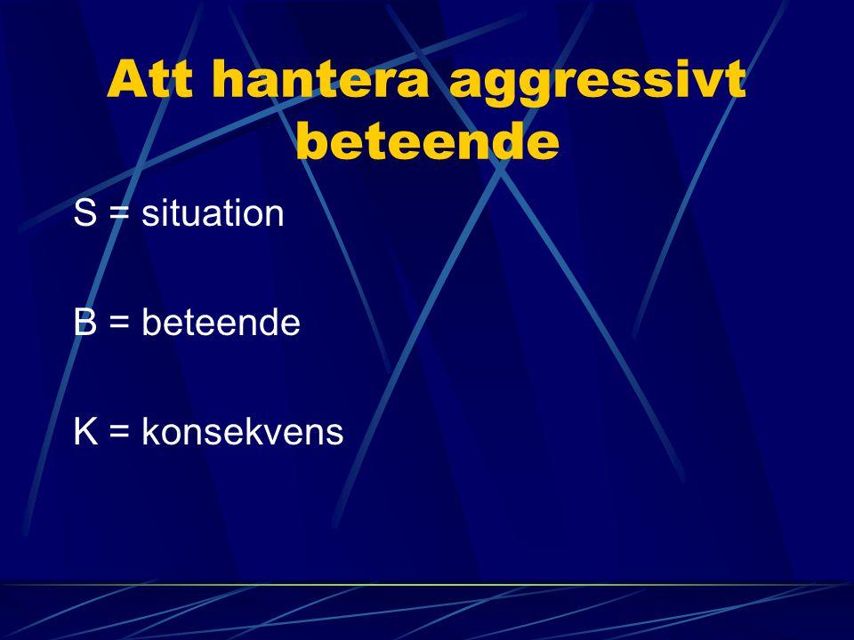 Att hantera aggressivt beteende S = situation B = beteende K = konsekvens