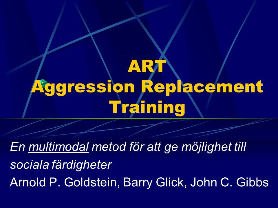 ART Aggression Replacement Training En multimodal metod för att ge möjlighet till sociala färdigheter Arnold P. Goldstein, Barry Glick, John C. Gibbs
