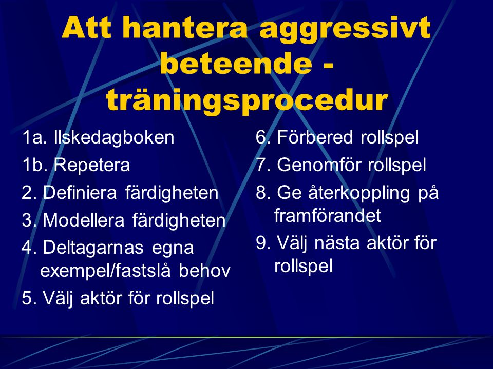 Att hantera aggressivt beteende - träningsprocedur 1a. Ilskedagboken 1b. Repetera 2. Definiera färdigheten 3. Modellera färdigheten 4. Deltagarnas egn