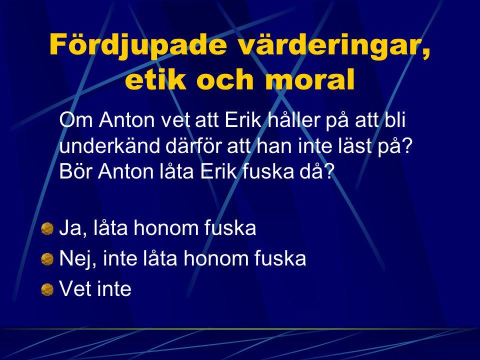Fördjupade värderingar, etik och moral Om Anton vet att Erik håller på att bli underkänd därför att han inte läst på? Bör Anton låta Erik fuska då? Ja