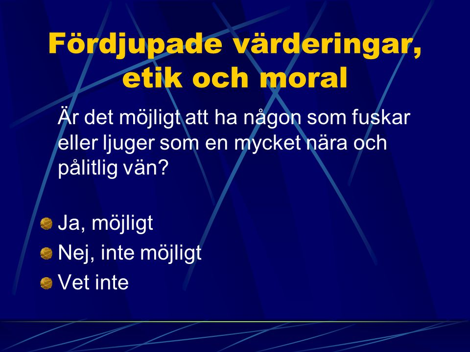 Fördjupade värderingar, etik och moral Är det möjligt att ha någon som fuskar eller ljuger som en mycket nära och pålitlig vän? Ja, möjligt Nej, inte