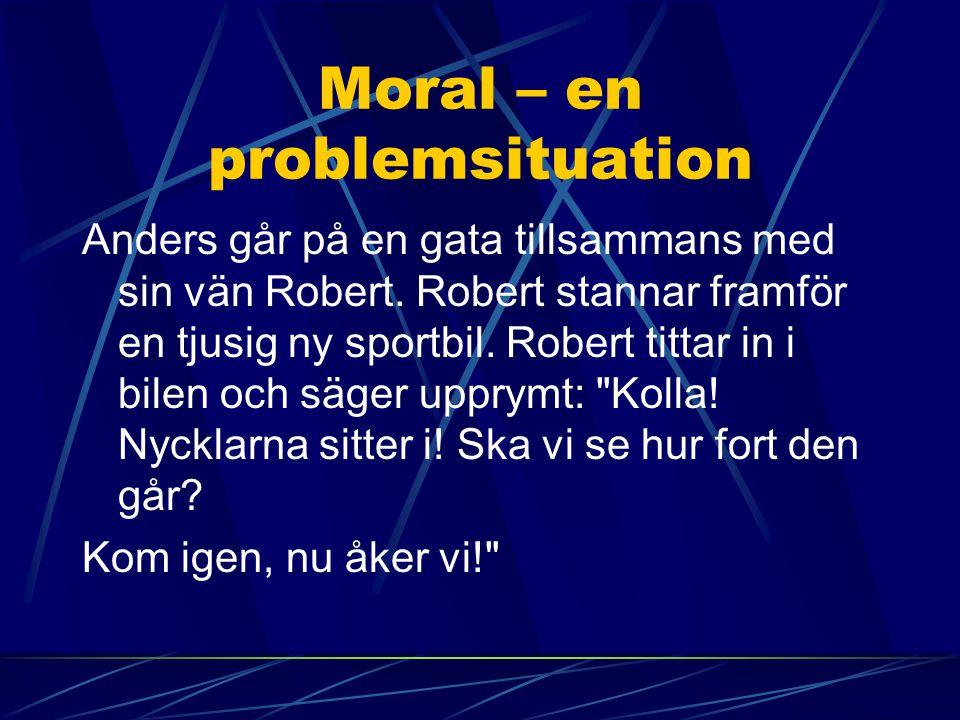Moral – en problemsituation Anders går på en gata tillsammans med sin vän Robert. Robert stannar framför en tjusig ny sportbil. Robert tittar in i bil