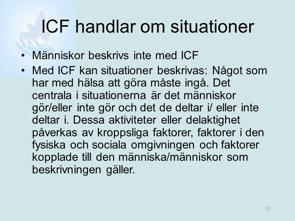 10 ICF handlar om situationer •Människor beskrivs inte med ICF •Med ICF kan situationer beskrivas: Något som har med hälsa att göra måste ingå. Det ce