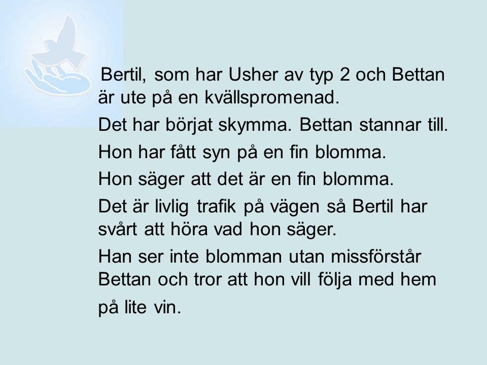 Bertil, som har Usher av typ 2 och Bettan är ute på en kvällspromenad. Det har börjat skymma. Bettan stannar till. Hon har fått syn på en fin blomma.