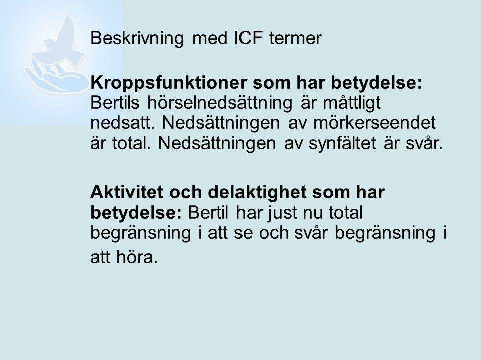 Beskrivning med ICF termer Kroppsfunktioner som har betydelse: Bertils hörselnedsättning är måttligt nedsatt. Nedsättningen av mörkerseendet är total.