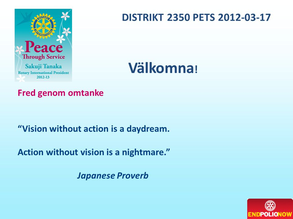 "DISTRIKT 2350 PETS 2012-03-17 Fred genom omtanke ""Vision without action is a daydream. Action without vision is a nightmare."" Japanese Proverb Välkomn"