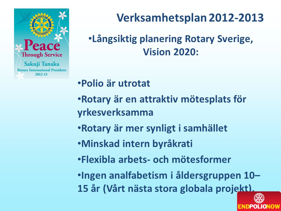 Verksamhetsplan 2012-2013 • Långsiktig planering Rotary Sverige, Vision 2020: • Polio är utrotat • Rotary är en attraktiv mötesplats för yrkesverksamma • Rotary är mer synligt i samhället • Minskad intern byråkrati • Flexibla arbets- och mötesformer • Ingen analfabetism i åldersgruppen 10– 15 år (Vårt nästa stora globala projekt).