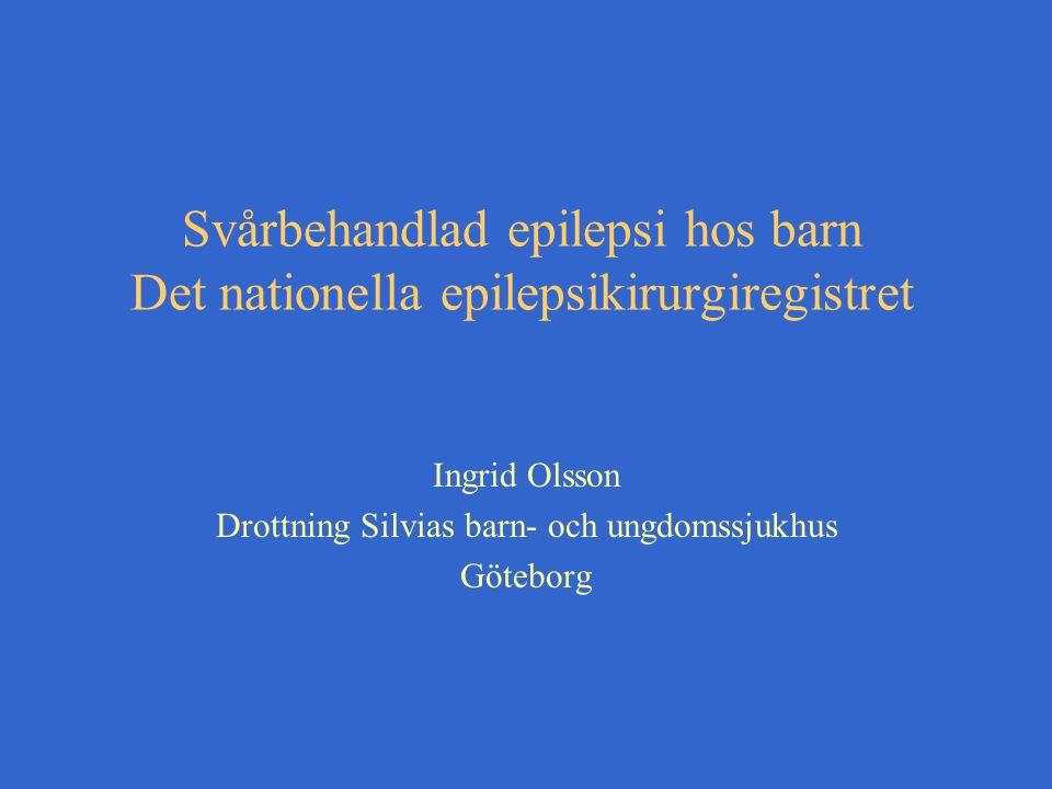 Svårbehandlad epilepsi hos barn Det nationella epilepsikirurgiregistret Ingrid Olsson Drottning Silvias barn- och ungdomssjukhus Göteborg