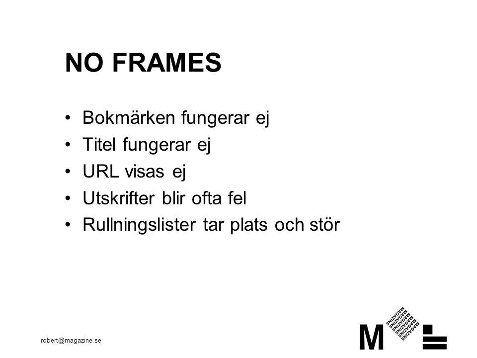 robert@magazine.se NO FRAMES •Bokmärken fungerar ej •Titel fungerar ej •URL visas ej •Utskrifter blir ofta fel •Rullningslister tar plats och stör