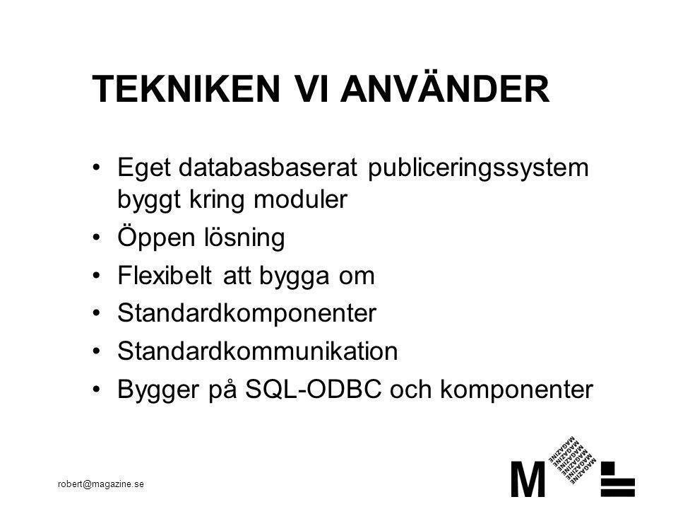 robert@magazine.se TEKNIKEN VI ANVÄNDER •Eget databasbaserat publiceringssystem byggt kring moduler •Öppen lösning •Flexibelt att bygga om •Standardkomponenter •Standardkommunikation •Bygger på SQL-ODBC och komponenter