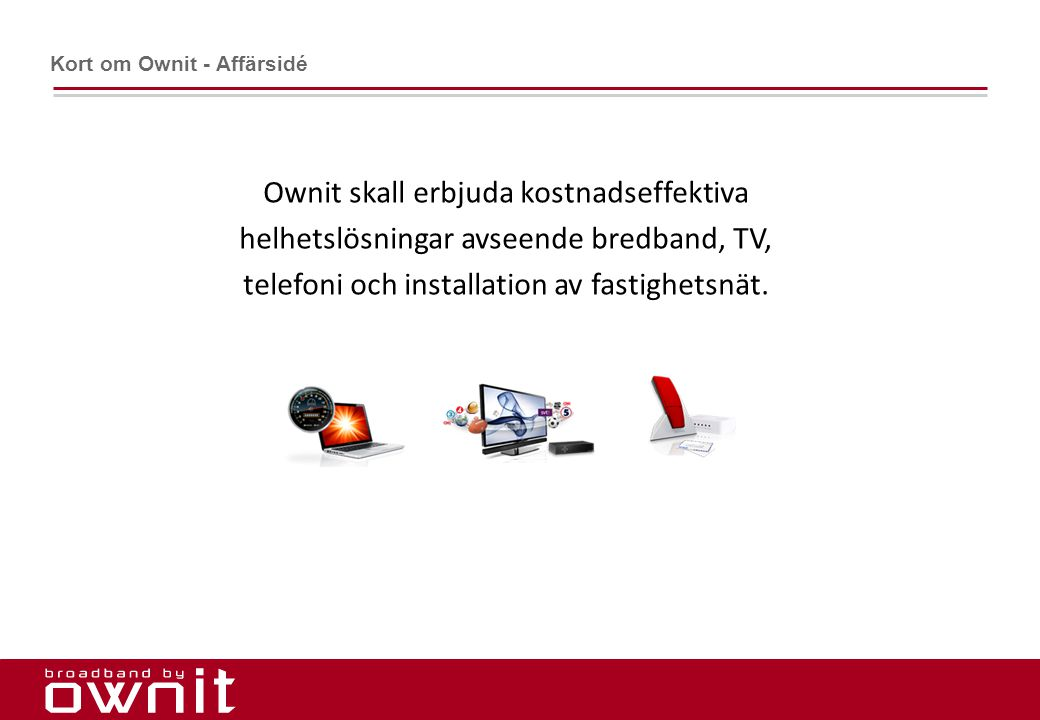 2. Ownit skall erbjuda kostnadseffektiva helhetslösningar avseende bredband, TV, telefoni och installation av fastighetsnät. Kort om Ownit - Affärsidé