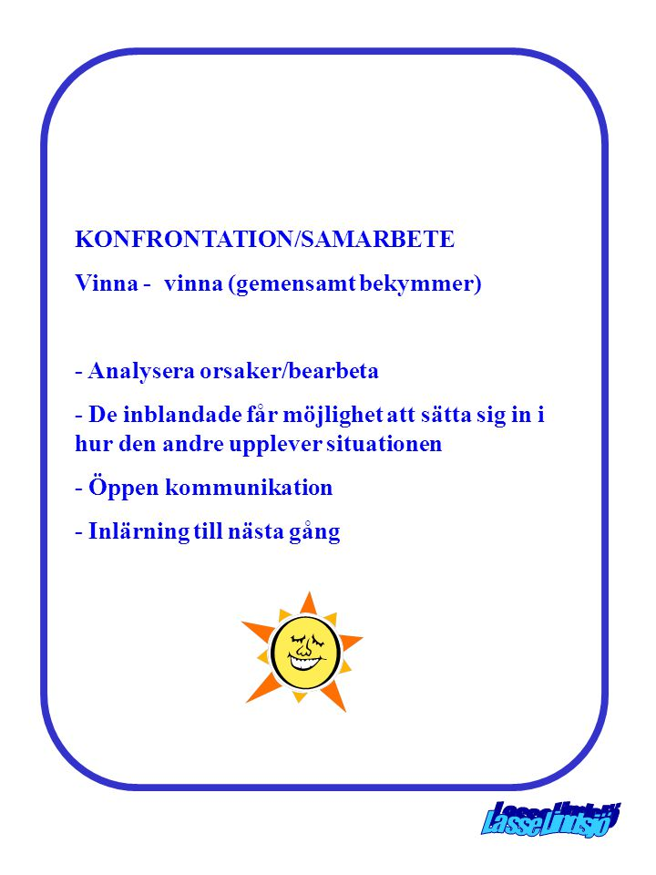 KONFRONTATION/SAMARBETE Vinna - vinna (gemensamt bekymmer) - Analysera orsaker/bearbeta - De inblandade får möjlighet att sätta sig in i hur den andre