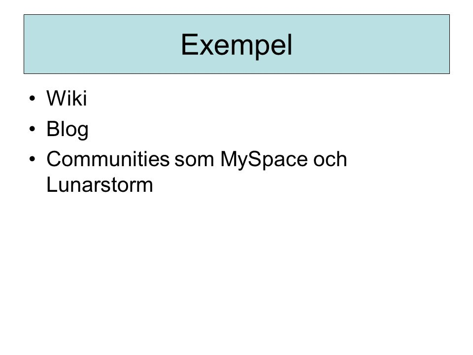 Exempel •Wiki •Blog •Communities som MySpace och Lunarstorm