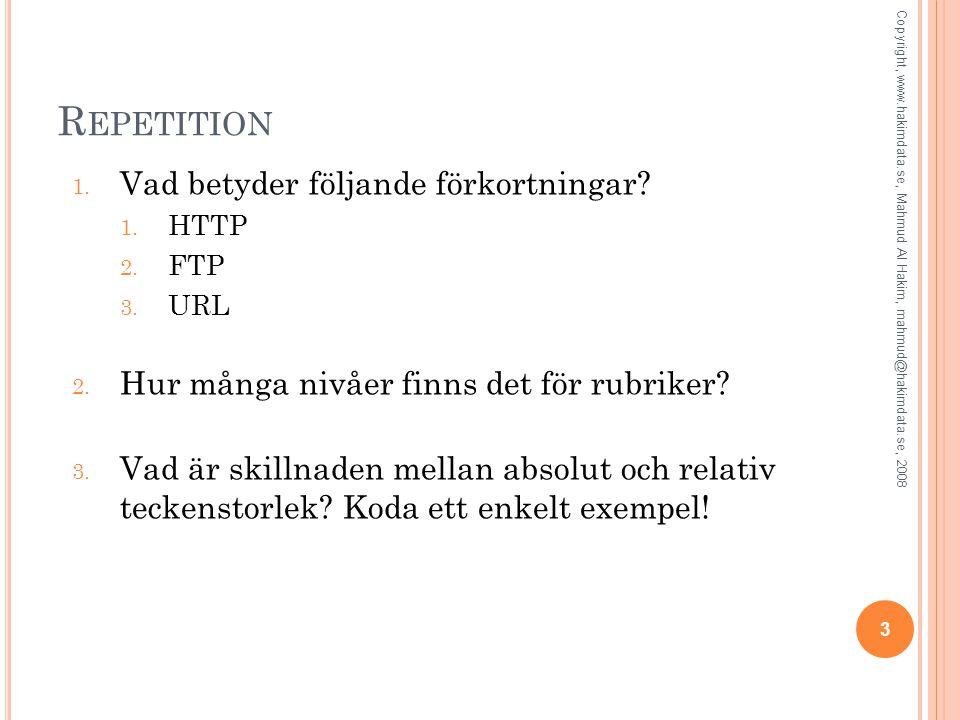 R EPETITION 1. Vad betyder följande förkortningar? 1. HTTP 2. FTP 3. URL 2. Hur många nivåer finns det för rubriker? 3. Vad är skillnaden mellan absol