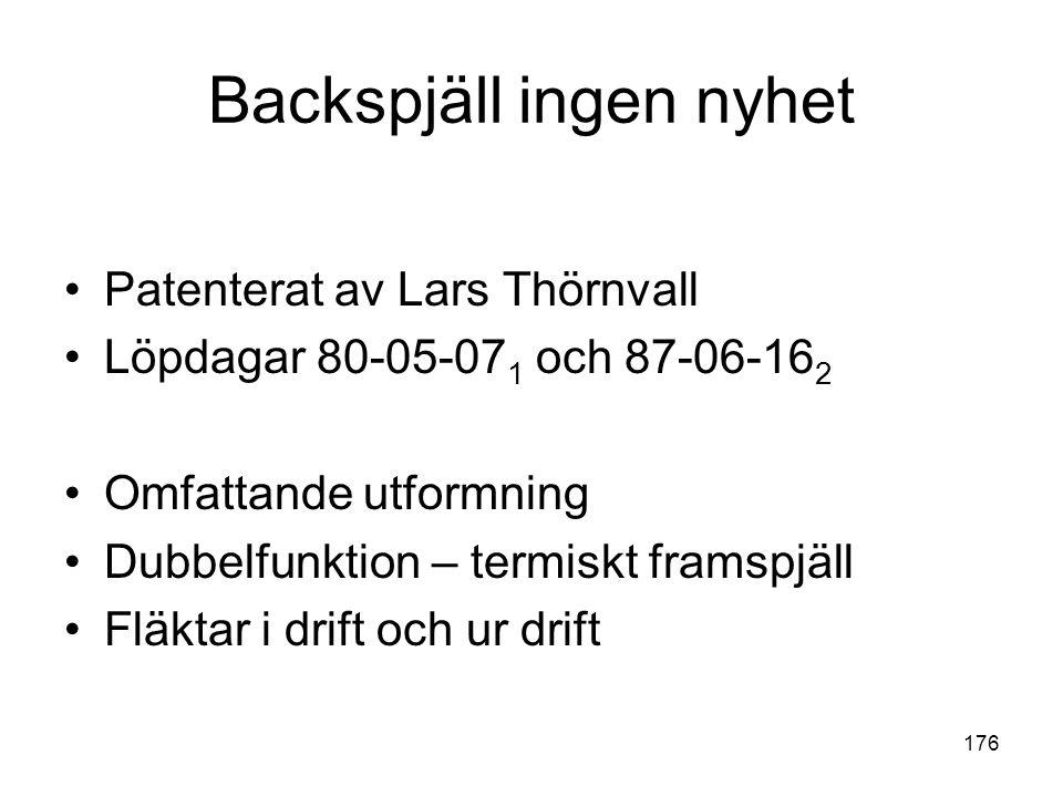 176 Backspjäll ingen nyhet •Patenterat av Lars Thörnvall •Löpdagar 80-05-07 1 och 87-06-16 2 •Omfattande utformning •Dubbelfunktion – termiskt framspj