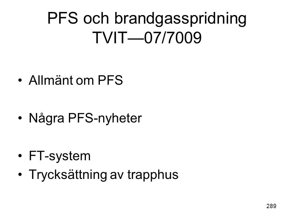 289 PFS och brandgasspridning TVIT—07/7009 •Allmänt om PFS •Några PFS-nyheter •FT-system •Trycksättning av trapphus