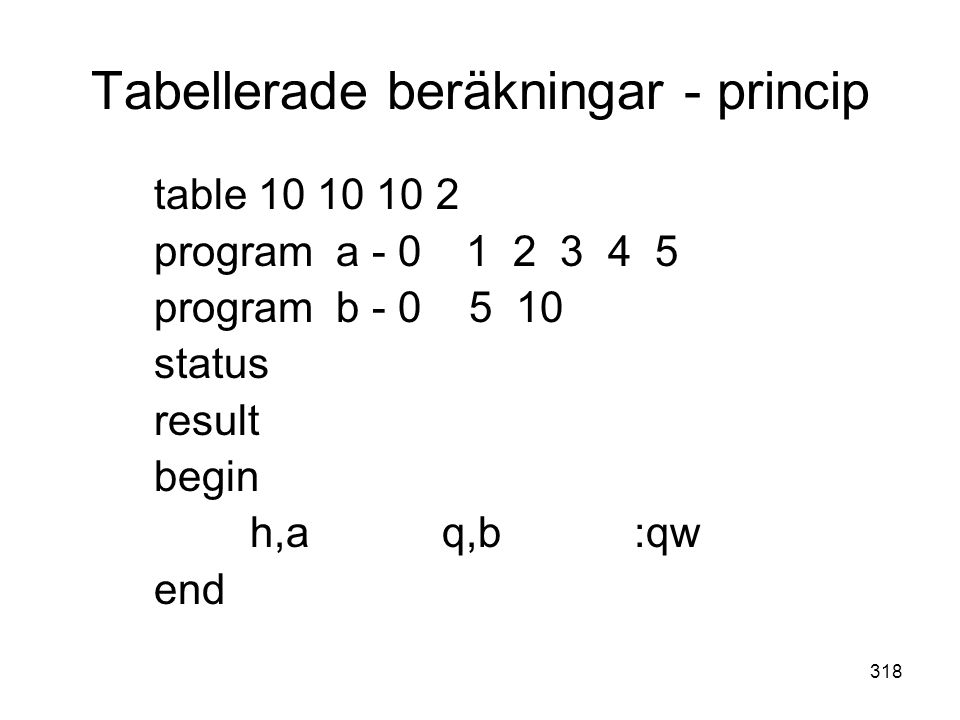 318 Tabellerade beräkningar - princip table 10 10 10 2 program a - 0 1 2 3 4 5 program b - 0 5 10 status result begin h,aq,b:qw end