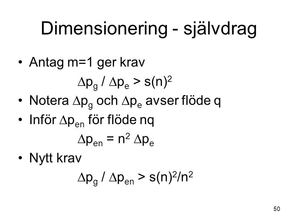 50 Dimensionering - självdrag •Antag m=1 ger krav  p g /  p e > s(n) 2 •Notera  p g och  p e avser flöde q •Inför  p en för flöde nq  p en = n 2