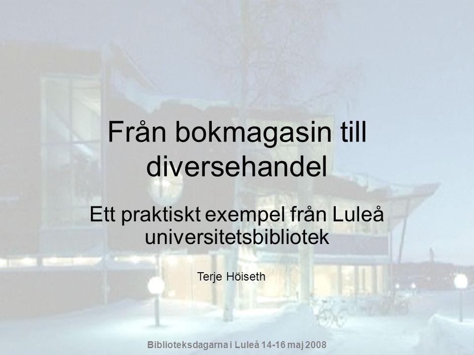 Biblioteksdagarna i Luleå 14-16 maj 2008 Från bokmagasin till diversehandel Ett praktiskt exempel från Luleå universitetsbibliotek Terje Höiseth