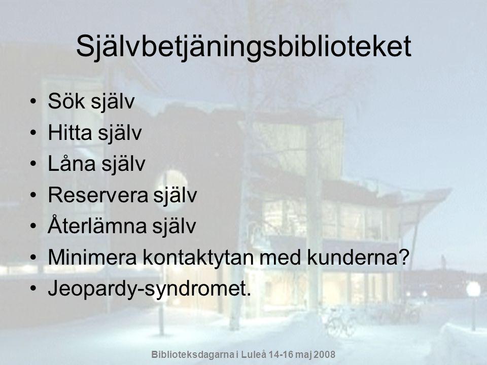 Biblioteksdagarna i Luleå 14-16 maj 2008 Självbetjäningsbiblioteket •Sök själv •Hitta själv •Låna själv •Reservera själv •Återlämna själv •Minimera kontaktytan med kunderna.