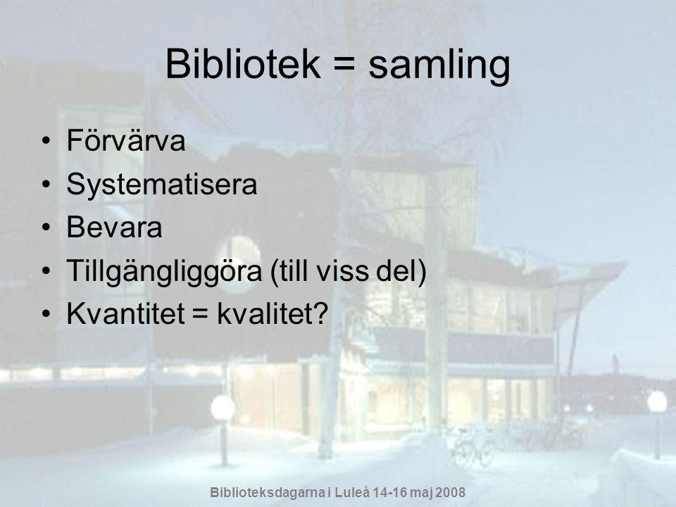 Biblioteksdagarna i Luleå 14-16 maj 2008 Bibliotek = samling •Förvärva •Systematisera •Bevara •Tillgängliggöra (till viss del) •Kvantitet = kvalitet?