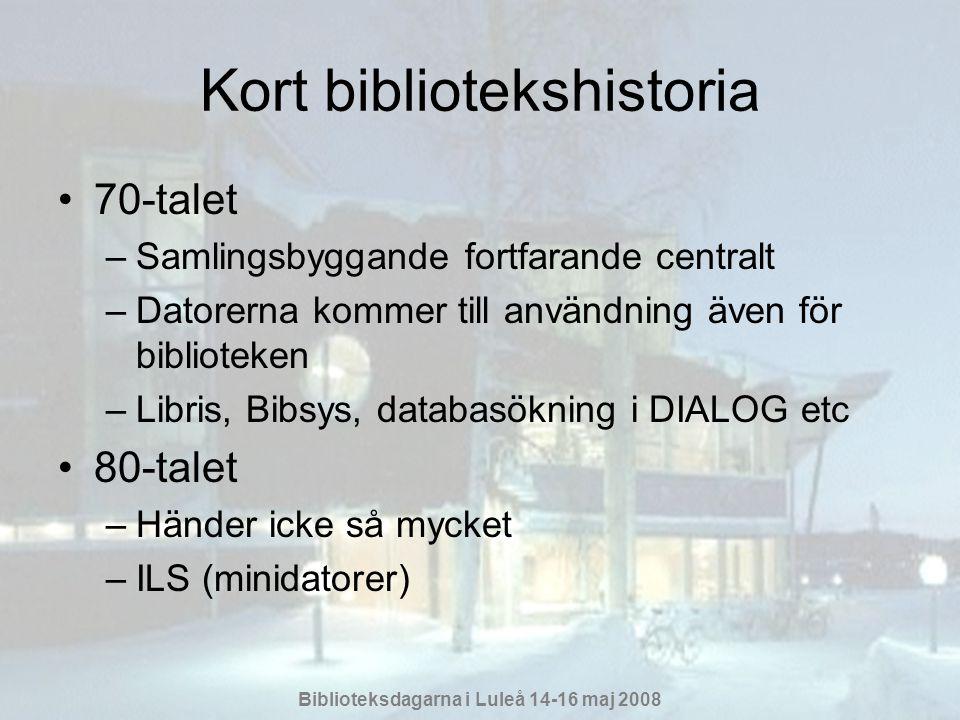 Biblioteksdagarna i Luleå 14-16 maj 2008 Kort bibliotekshistoria •70-talet –Samlingsbyggande fortfarande centralt –Datorerna kommer till användning även för biblioteken –Libris, Bibsys, databasökning i DIALOG etc •80-talet –Händer icke så mycket –ILS (minidatorer)