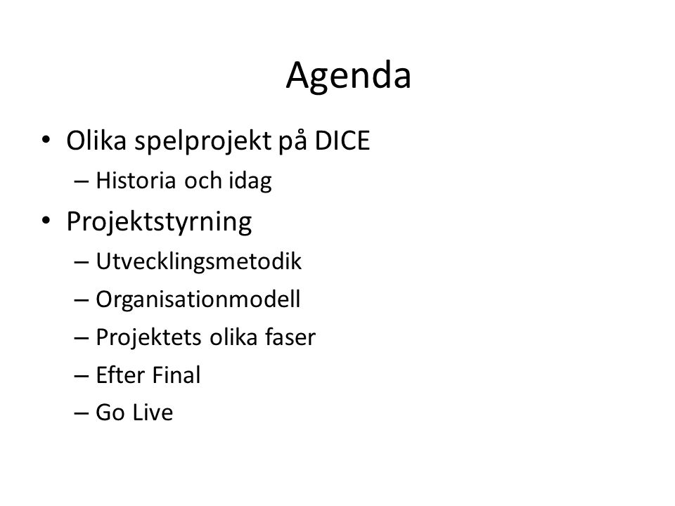 DICE timeline Agenda • Olika spelprojekt på DICE – Historia och idag • Projektstyrning – Utvecklingsmetodik – Organisationmodell – Projektets olika faser – Efter Final – Go Live