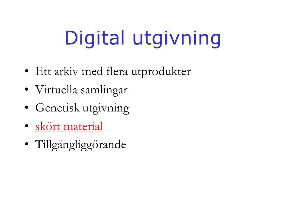 Digital utgivning •Ett arkiv med flera utprodukter •Virtuella samlingar •Genetisk utgivning •skört materialskört material •Tillgängliggörande