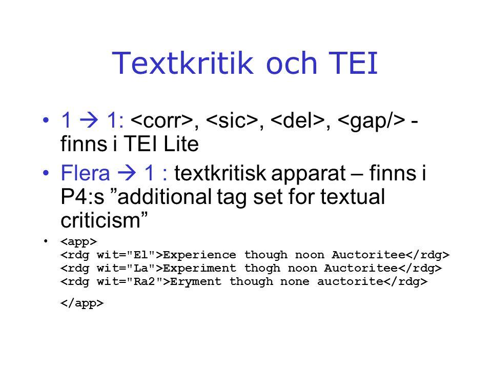 "Textkritik och TEI •1  1:,,, - finns i TEI Lite •Flera  1 : textkritisk apparat – finns i P4:s ""additional tag set for textual criticism"" • Experien"