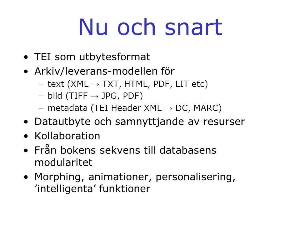 Nu och snart •TEI som utbytesformat •Arkiv/leverans-modellen för –text (XML → TXT, HTML, PDF, LIT etc) –bild (TIFF → JPG, PDF) –metadata (TEI Header X