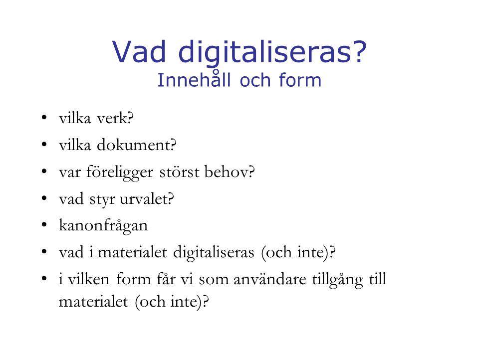 Vad digitaliseras? Innehåll och form •vilka verk? •vilka dokument? •var föreligger störst behov? •vad styr urvalet? •kanonfrågan •vad i materialet dig