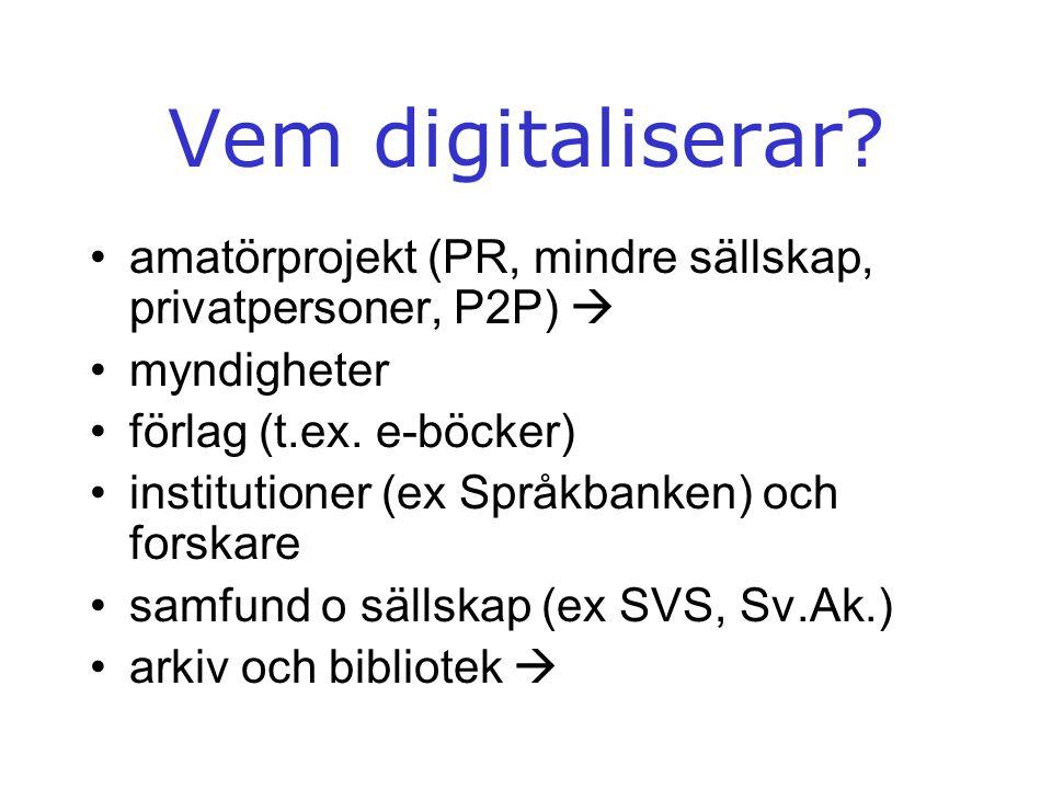 Vem digitaliserar? •amatörprojekt (PR, mindre sällskap, privatpersoner, P2P)  •myndigheter •förlag (t.ex. e-böcker) •institutioner (ex Språkbanken) o