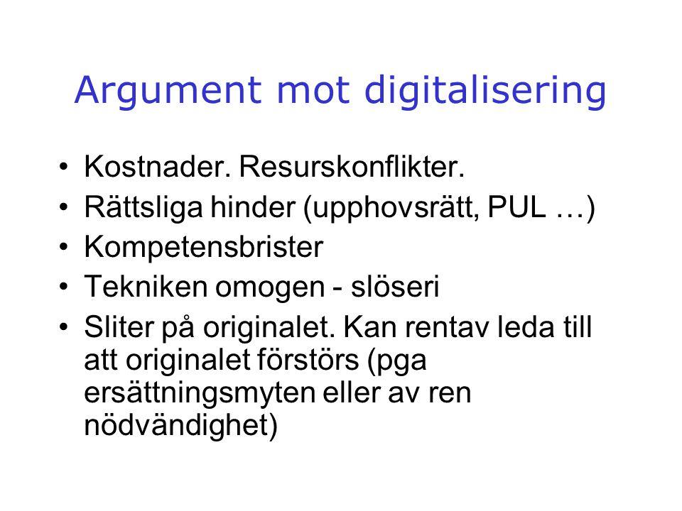 Argument mot digitalisering •Kostnader. Resurskonflikter. •Rättsliga hinder (upphovsrätt, PUL …) •Kompetensbrister •Tekniken omogen - slöseri •Sliter