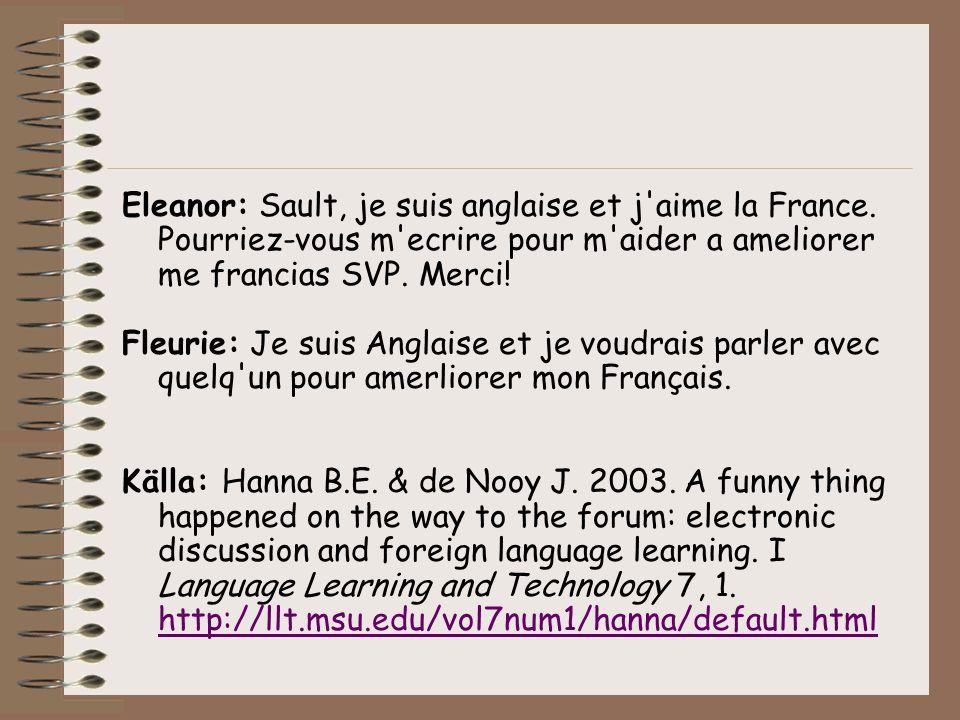 Eleanor: Sault, je suis anglaise et j'aime la France. Pourriez-vous m'ecrire pour m'aider a ameliorer me francias SVP. Merci! Fleurie: Je suis Anglais