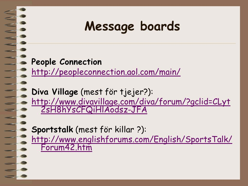 Message boards People Connection http://peopleconnection.aol.com/main/ Diva Village (mest för tjejer?): http://www.divavillage.com/diva/forum/?gclid=C