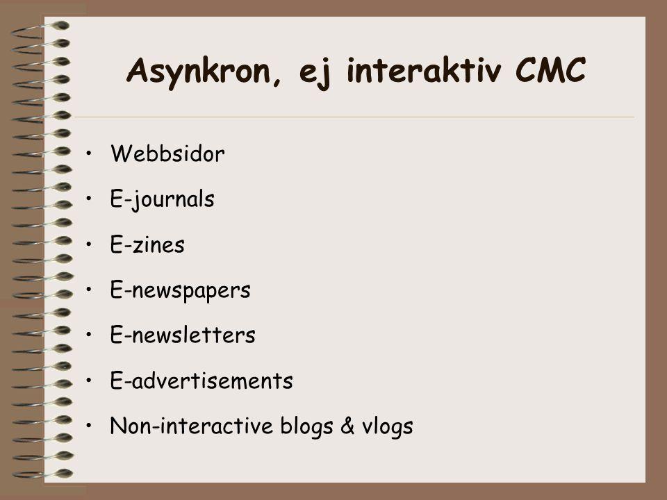 Asynkron, ej interaktiv CMC •Webbsidor •E-journals •E-zines •E-newspapers •E-newsletters •E-advertisements •Non-interactive blogs & vlogs