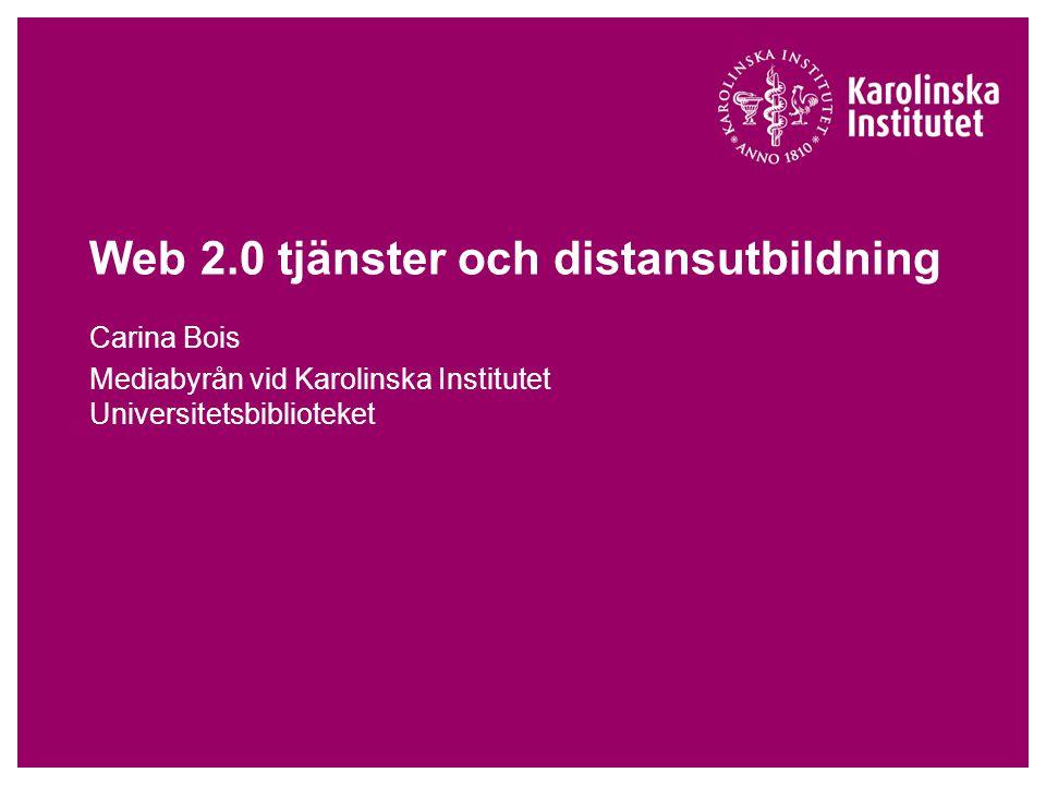 Web 2.0 tjänster och distansutbildning Carina Bois Mediabyrån vid Karolinska Institutet Universitetsbiblioteket