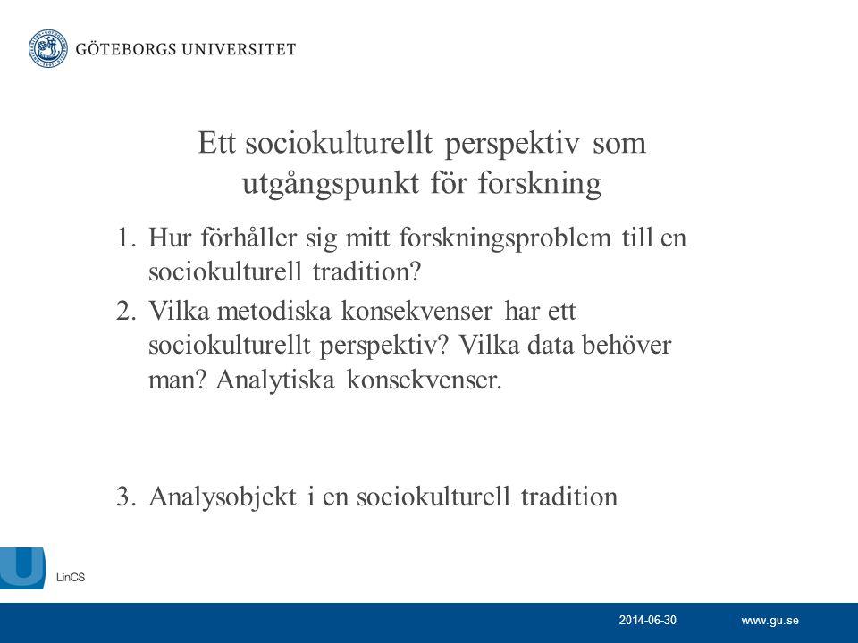 www.gu.se Ett sociokulturellt perspektiv som utgångspunkt för forskning 1.Hur förhåller sig mitt forskningsproblem till en sociokulturell tradition? 2