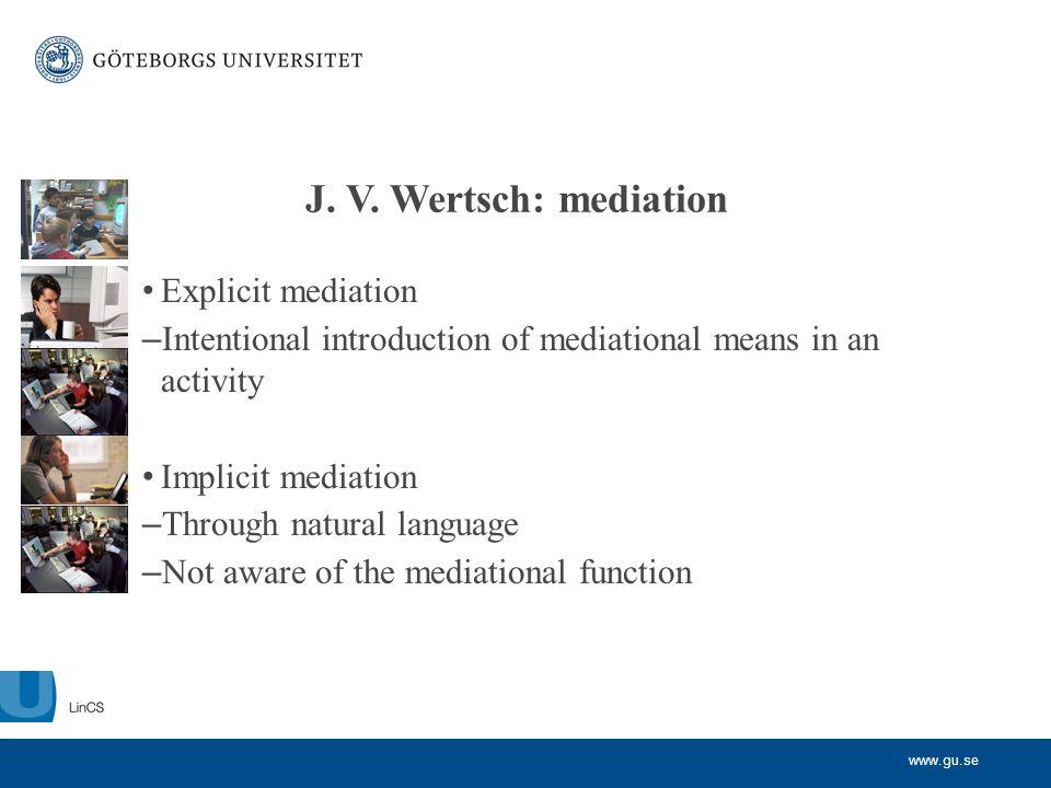 www.gu.se J. V. Wertsch: mediation • Explicit mediation – Intentional introduction of mediational means in an activity • Implicit mediation – Through