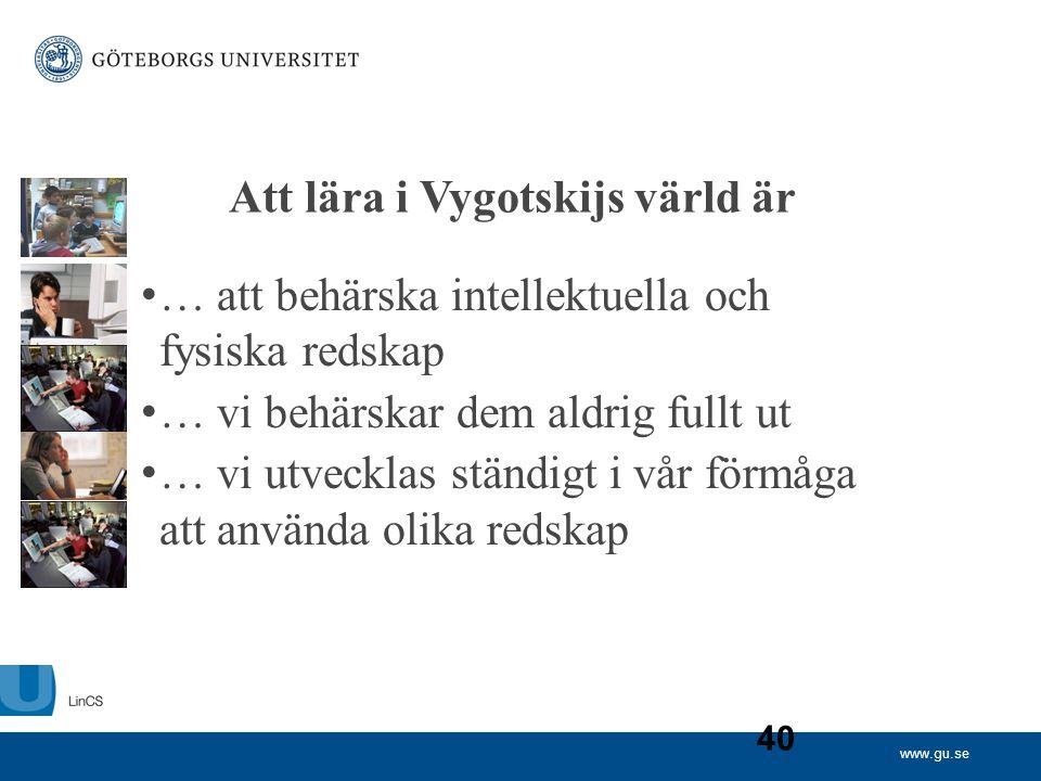 www.gu.se 40 Att lära i Vygotskijs värld är • … att behärska intellektuella och fysiska redskap • … vi behärskar dem aldrig fullt ut • … vi utvecklas