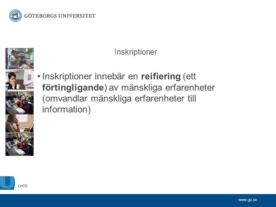 www.gu.se Inskriptioner •Inskriptioner innebär en reifiering (ett förtingligande) av mänskliga erfarenheter (omvandlar mänskliga erfarenheter till inf