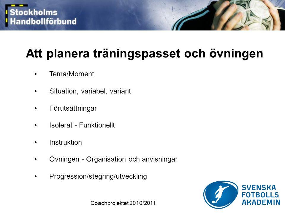Coachprojektet 2010/2011 Att planera träningspasset och övningen •Tema/Moment •Situation, variabel, variant •Förutsättningar •Isolerat - Funktionellt •Instruktion •Övningen - Organisation och anvisningar •Progression/stegring/utveckling