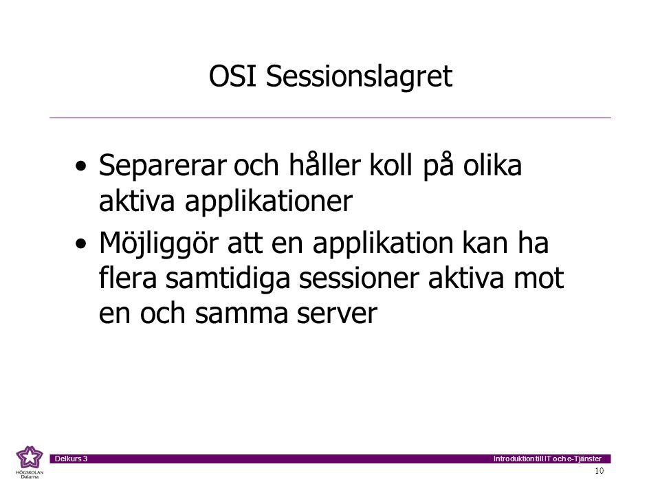 Introduktion till IT och e-Tjänster Delkurs 3 10 OSI Sessionslagret •Separerar och håller koll på olika aktiva applikationer •Möjliggör att en applika