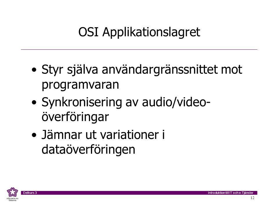 Introduktion till IT och e-Tjänster Delkurs 3 12 OSI Applikationslagret •Styr själva användargränssnittet mot programvaran •Synkronisering av audio/vi