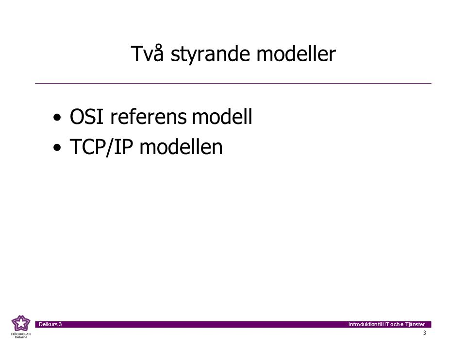 Introduktion till IT och e-Tjänster Delkurs 3 3 Två styrande modeller •OSI referens modell •TCP/IP modellen
