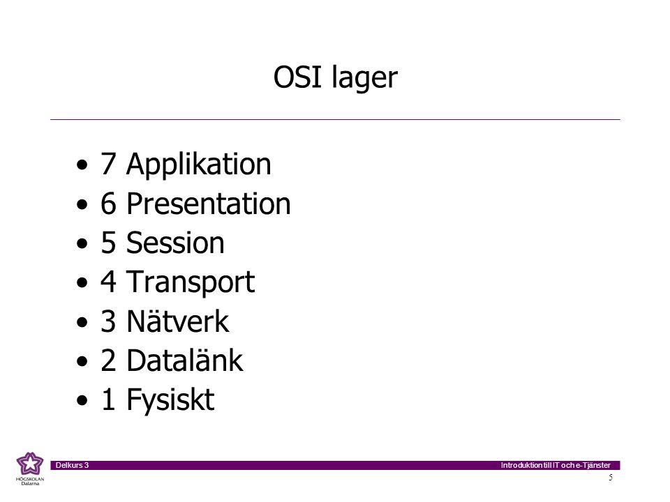 Introduktion till IT och e-Tjänster Delkurs 3 5 OSI lager •7 Applikation •6 Presentation •5 Session •4 Transport •3 Nätverk •2 Datalänk •1 Fysiskt