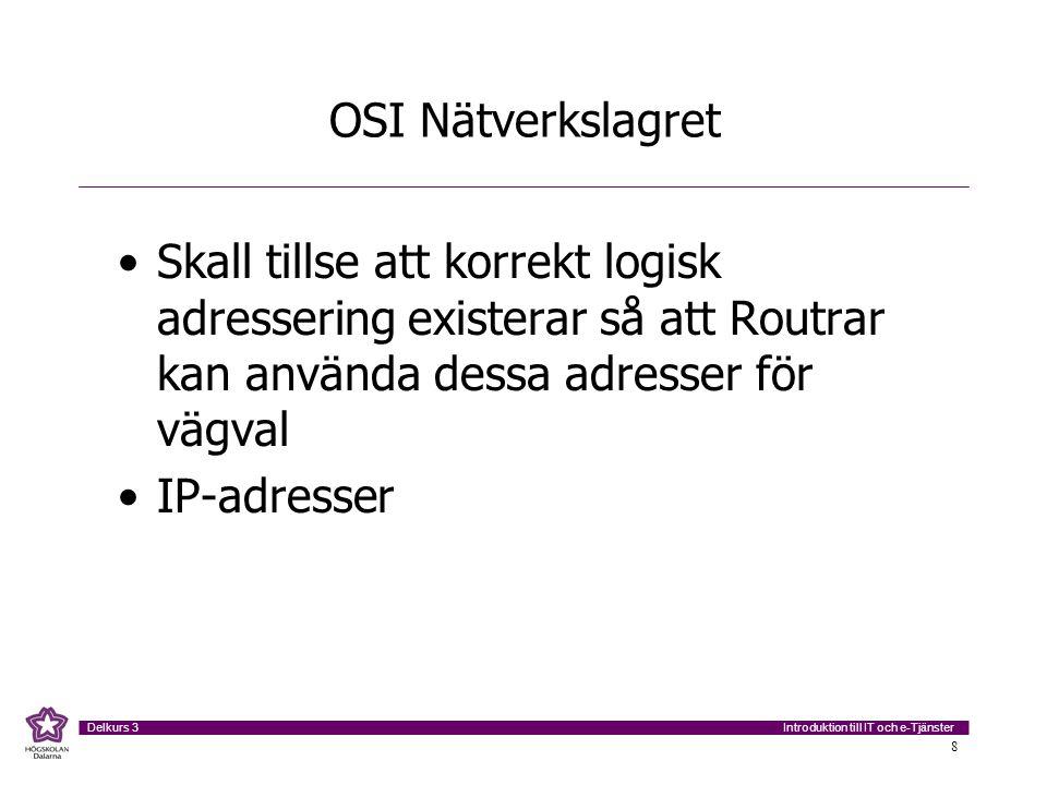 Introduktion till IT och e-Tjänster Delkurs 3 8 OSI Nätverkslagret •Skall tillse att korrekt logisk adressering existerar så att Routrar kan använda d