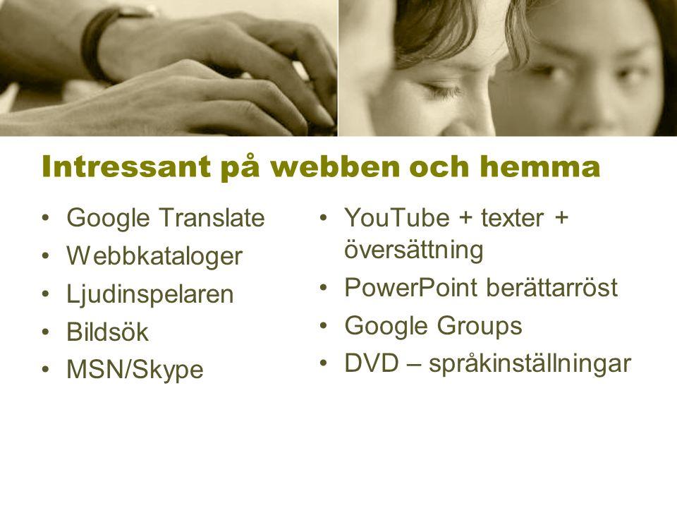 Intressant på webben och hemma •Google Translate •Webbkataloger •Ljudinspelaren •Bildsök •MSN/Skype •YouTube + texter + översättning •PowerPoint berättarröst •Google Groups •DVD – språkinställningar