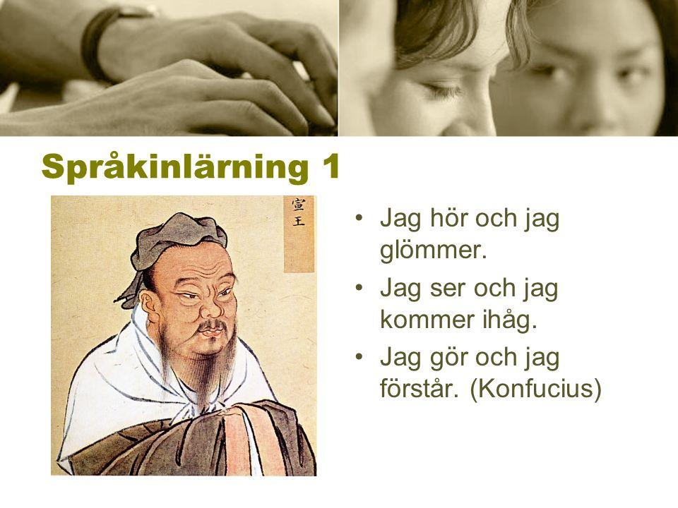 Språkinlärning 1 •Jag hör och jag glömmer. •Jag ser och jag kommer ihåg. •Jag gör och jag förstår. (Konfucius)