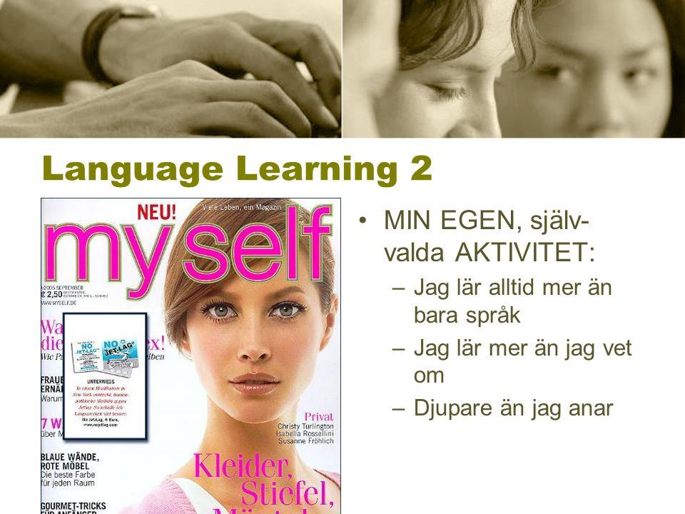 Language Learning 2 •MIN EGEN, själv- valda AKTIVITET: –Jag lär alltid mer än bara språk –Jag lär mer än jag vet om –Djupare än jag anar